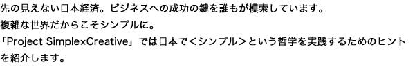 先の見えない日本経済。ビジネスへの成功の鍵を誰もが模索しています。複雑な世界だからこそシンプルに。 「Project Simple x Creative」では日本で<シンプル>というい哲学を実践するためのヒントを紹介します。